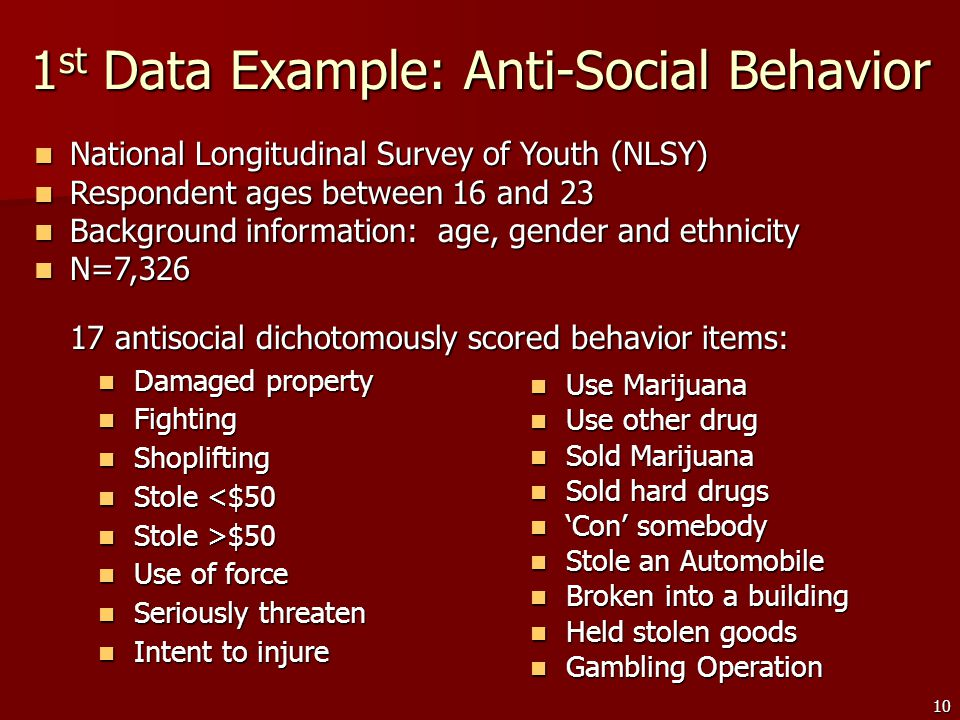 10 1 st Data Example: Anti-Social Behavior Damaged property Damaged property Fighting Fighting Shoplifting Shoplifting Stole <$50 Stole <$50 Stole >$50 Stole >$50 Use of force Use of force Seriously threaten Seriously threaten Intent to injure Intent to injure Use Marijuana Use Marijuana Use other drug Use other drug Sold Marijuana Sold Marijuana Sold hard drugs Sold hard drugs 'Con' somebody 'Con' somebody Stole an Automobile Stole an Automobile Broken into a building Broken into a building Held stolen goods Held stolen goods Gambling Operation Gambling Operation National Longitudinal Survey of Youth (NLSY) National Longitudinal Survey of Youth (NLSY) Respondent ages between 16 and 23 Respondent ages between 16 and 23 Background information: age, gender and ethnicity Background information: age, gender and ethnicity N=7,326 N=7,326 17 antisocial dichotomously scored behavior items: