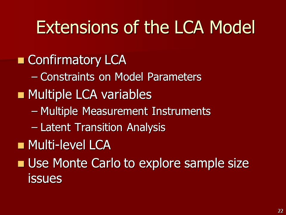 22 Extensions of the LCA Model Extensions of the LCA Model Confirmatory LCA Confirmatory LCA –Constraints on Model Parameters Multiple LCA variables Multiple LCA variables –Multiple Measurement Instruments –Latent Transition Analysis Multi-level LCA Multi-level LCA Use Monte Carlo to explore sample size issues Use Monte Carlo to explore sample size issues