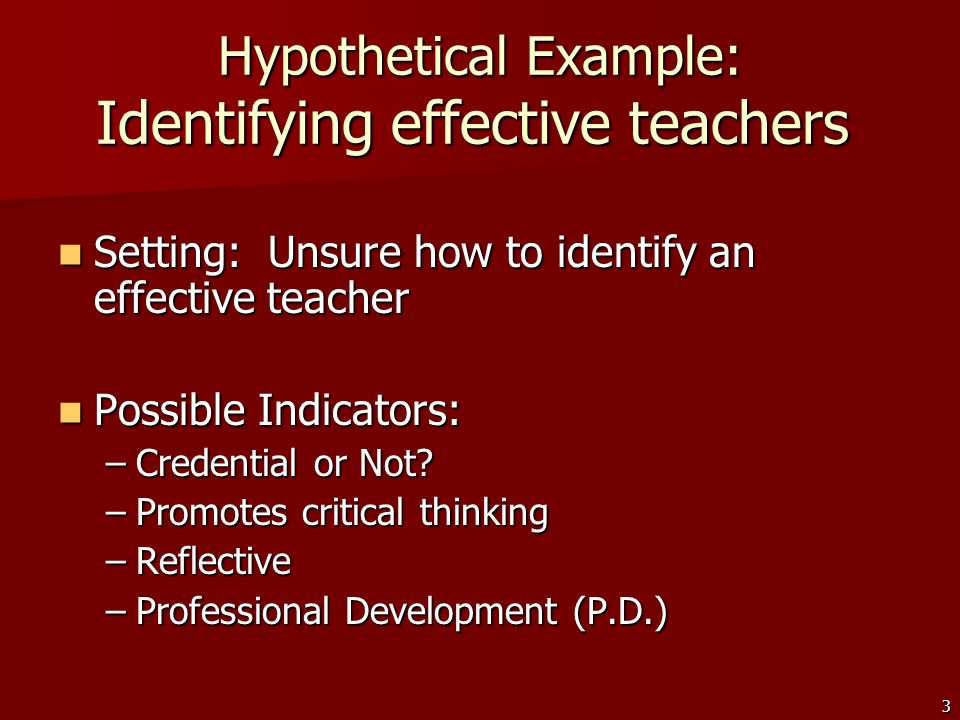 3 Hypothetical Example: Identifying effective teachers Setting: Unsure how to identify an effective teacher Setting: Unsure how to identify an effective teacher Possible Indicators: Possible Indicators: –Credential or Not.