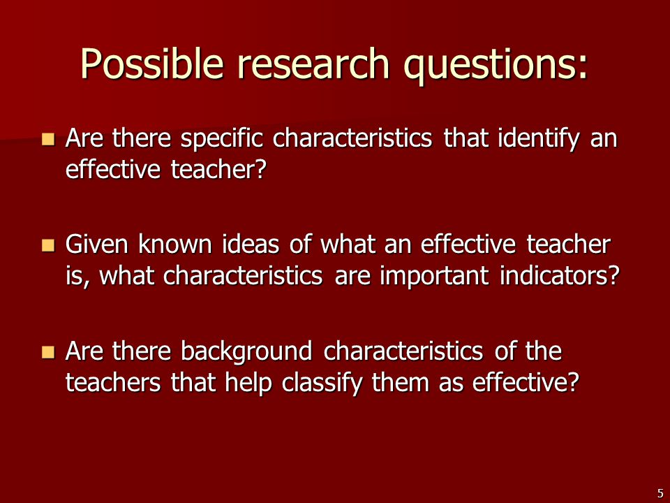 5 Possible research questions: Are there specific characteristics that identify an effective teacher.