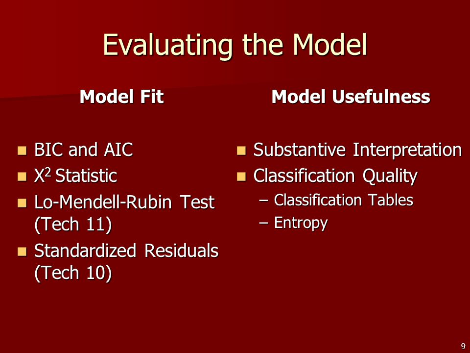 9 Evaluating the Model Model Fit BIC and AIC BIC and AIC X 2 Statistic X 2 Statistic Lo-Mendell-Rubin Test (Tech 11) Lo-Mendell-Rubin Test (Tech 11) Standardized Residuals (Tech 10) Standardized Residuals (Tech 10) Model Usefulness Substantive Interpretation Substantive Interpretation Classification Quality Classification Quality –Classification Tables –Entropy