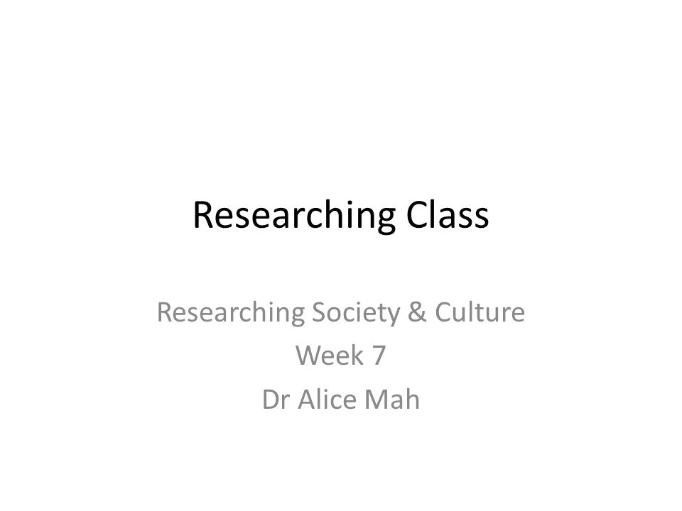 Researching Class Researching Society & Culture Week 7 Dr Alice Mah