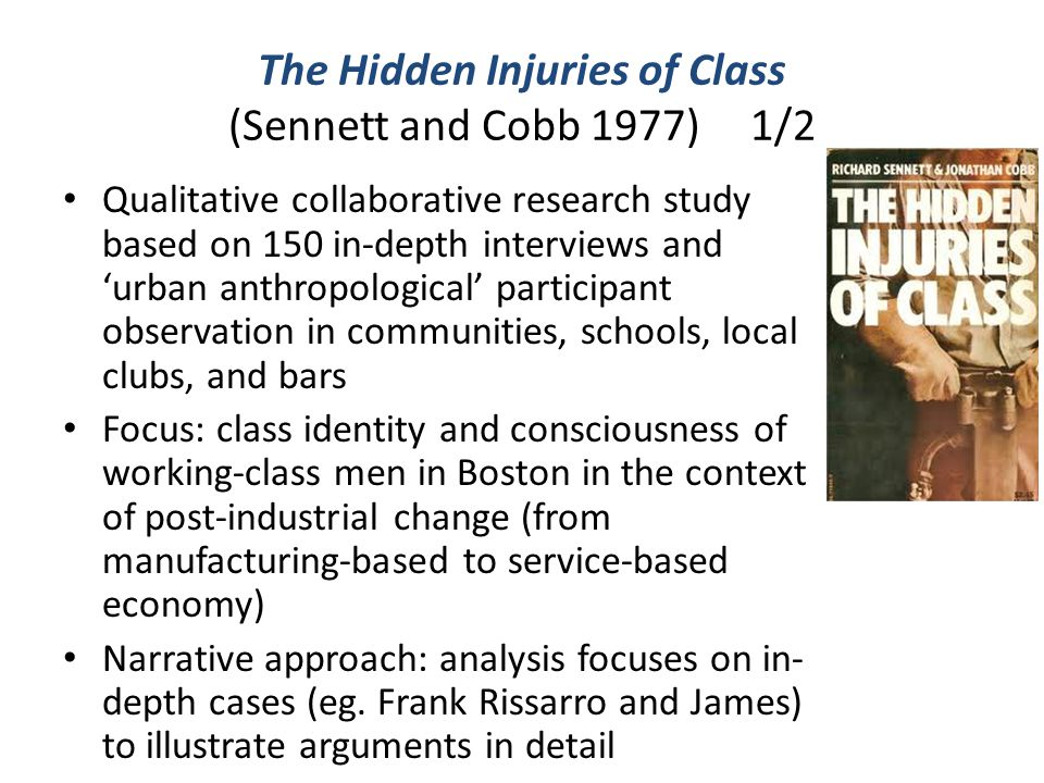 The Hidden Injuries of Class (Sennett and Cobb 1977)1/2 Qualitative collaborative research study based on 150 in-depth interviews and 'urban anthropol