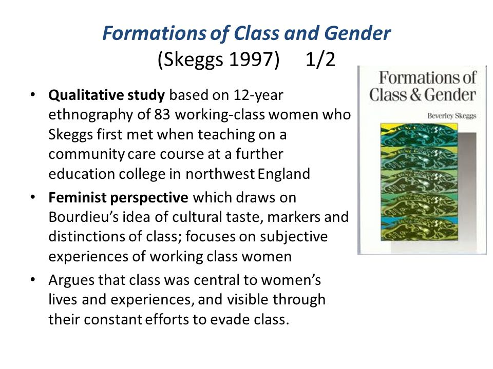 Formations of Class and Gender (Skeggs 1997) 1/2 Qualitative study based on 12-year ethnography of 83 working-class women who Skeggs first met when te