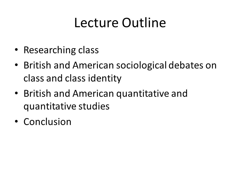 Lecture Outline Researching class British and American sociological debates on class and class identity British and American quantitative and quantita