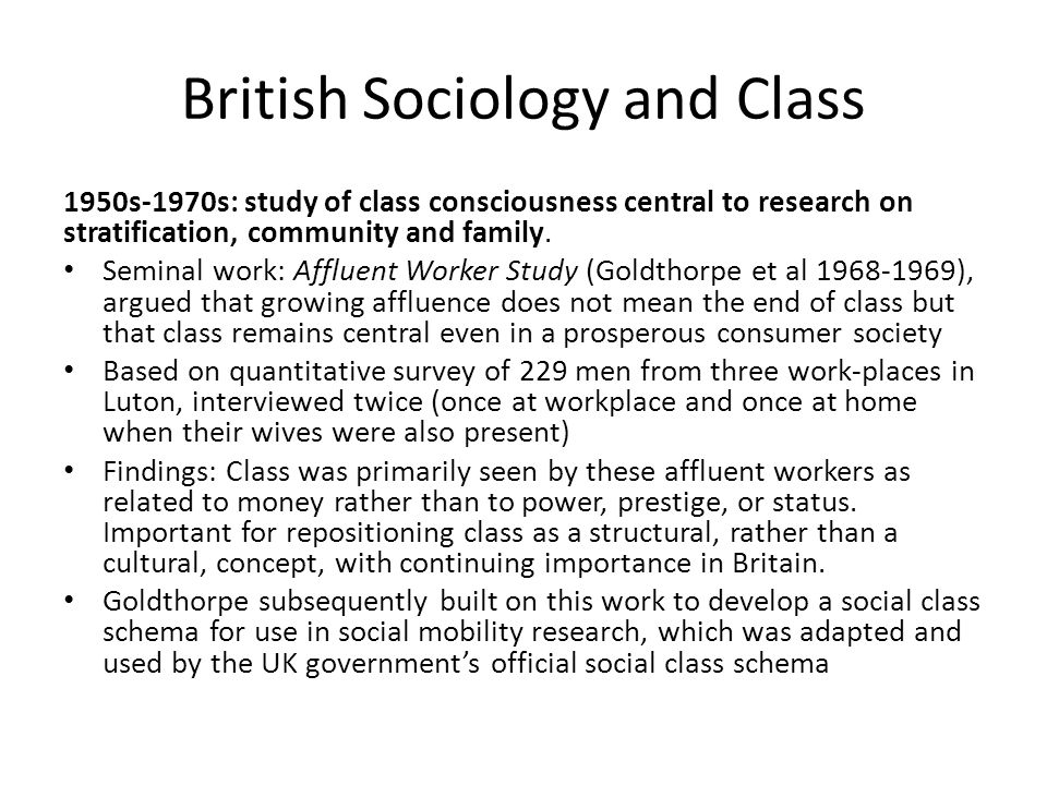 British Sociology and Class 1950s-1970s: study of class consciousness central to research on stratification, community and family. Seminal work: Afflu