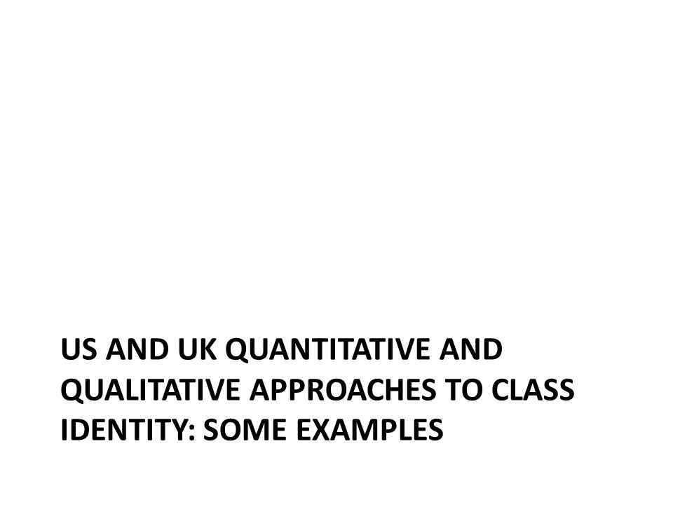 US AND UK QUANTITATIVE AND QUALITATIVE APPROACHES TO CLASS IDENTITY: SOME EXAMPLES