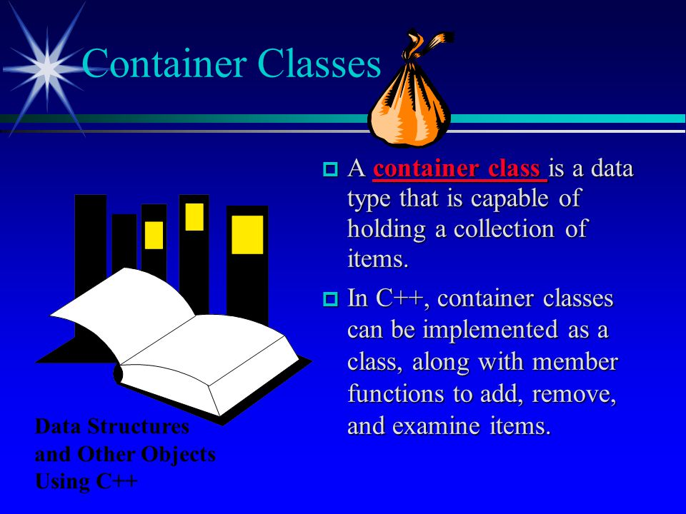  A container class is a data type that is capable of holding a collection of items.  In C++, container classes can be implemented as a class, along