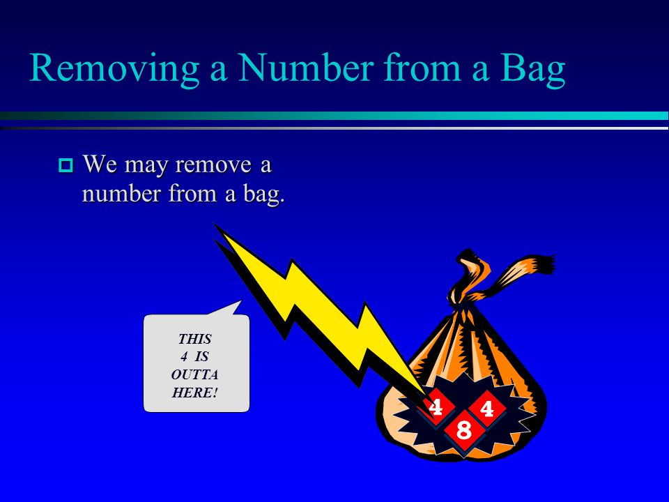 Removing a Number from a Bag  We may remove a number from a bag. THIS 4 IS OUTTA HERE!