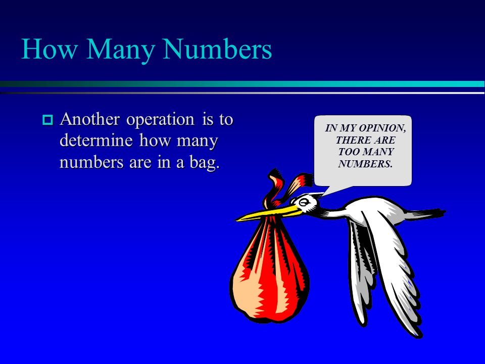 How Many Numbers  Another operation is to determine how many numbers are in a bag. IN MY OPINION, THERE ARE TOO MANY NUMBERS.