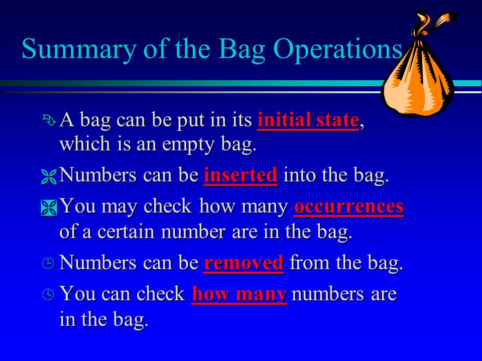 Summary of the Bag Operations  A bag can be put in its initial state, which is an empty bag.  Numbers can be inserted into the bag.  You may check