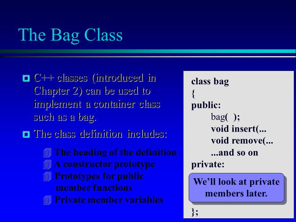 The Bag Class  C++ classes (introduced in Chapter 2) can be used to implement a container class such as a bag.  The class definition includes: class