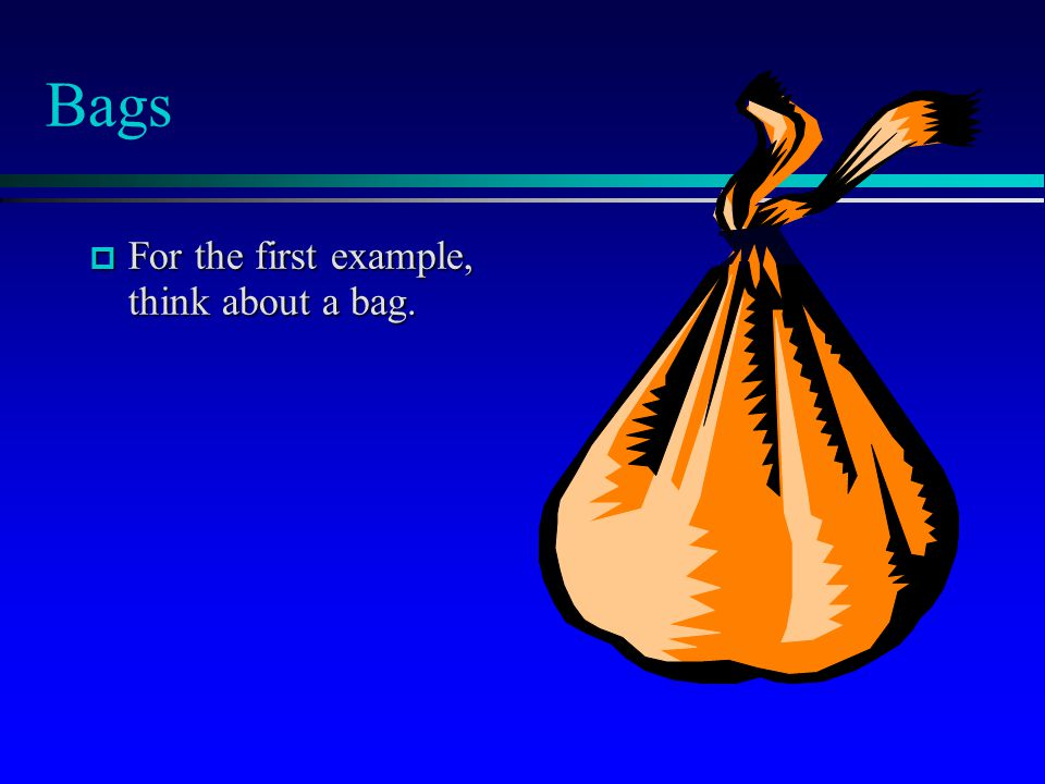 Bags  For the first example, think about a bag.