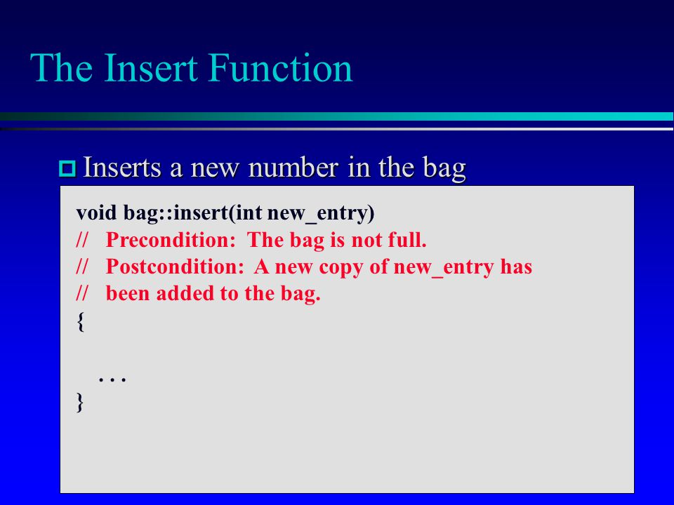 The Insert Function  Inserts a new number in the bag void bag::insert(int new_entry) // Precondition: The bag is not full. // Postcondition: A new co