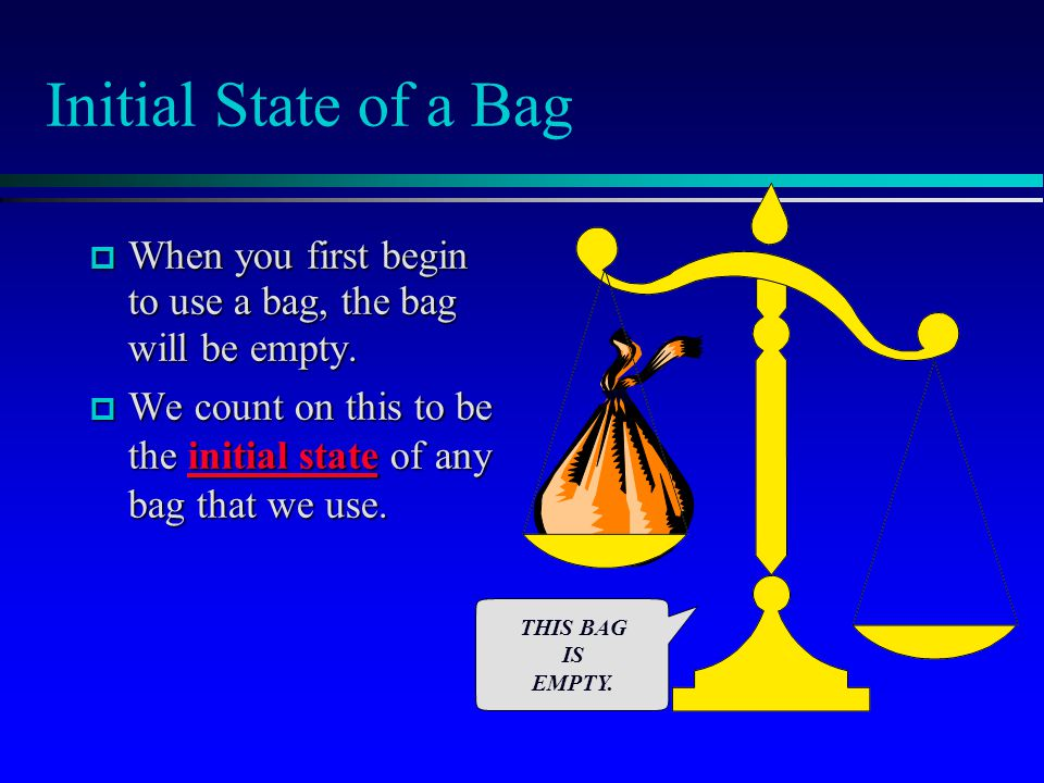 Initial State of a Bag  When you first begin to use a bag, the bag will be empty.  We count on this to be the initial state of any bag that we use.