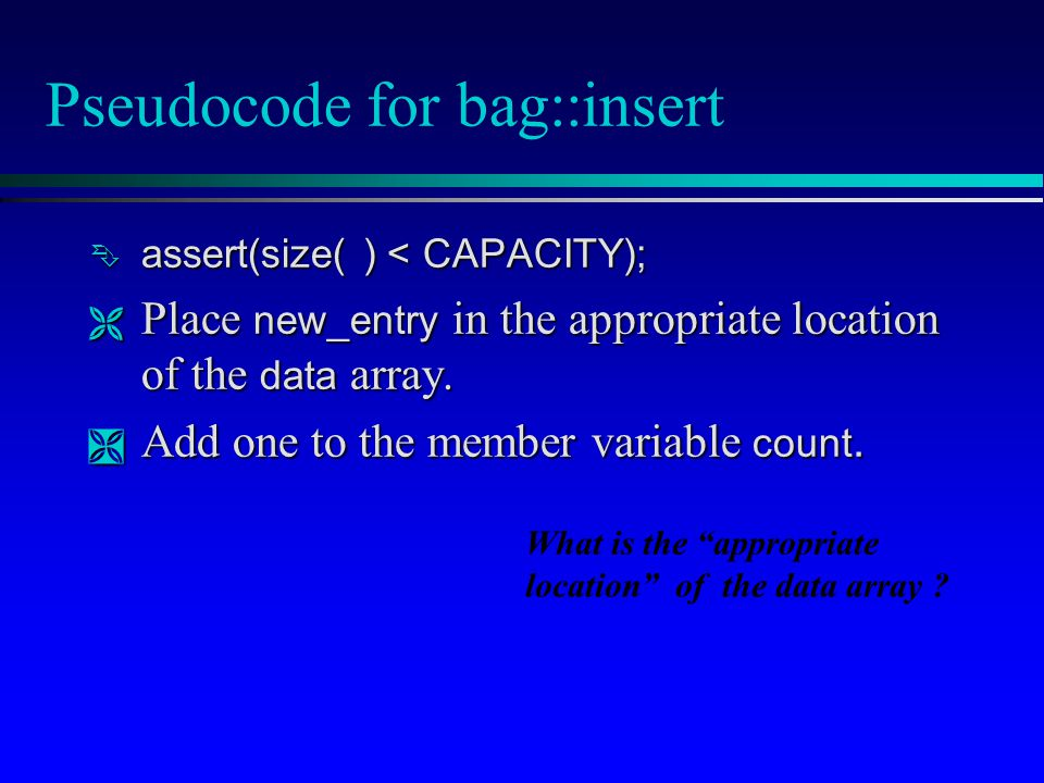 Pseudocode for bag::insert  assert(size( ) < CAPACITY);  Place new_entry in the appropriate location of the data array.  Add one to the member vari