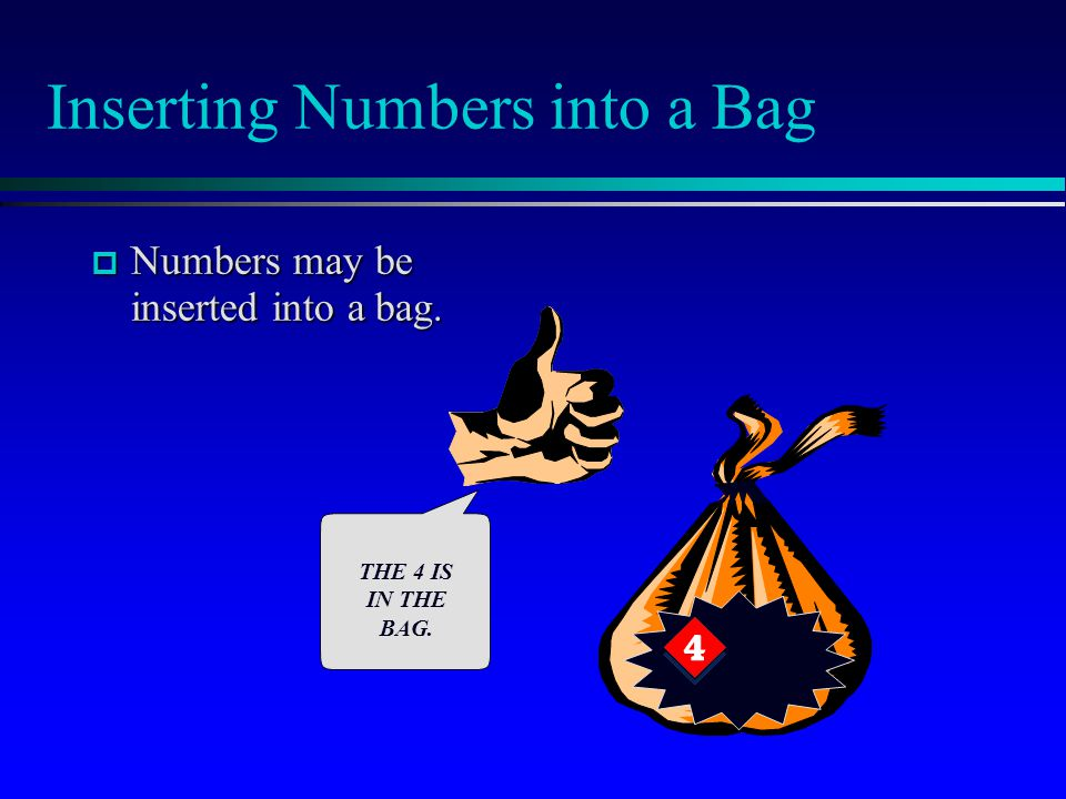 Inserting Numbers into a Bag  Numbers may be inserted into a bag. THE 4 IS IN THE BAG.