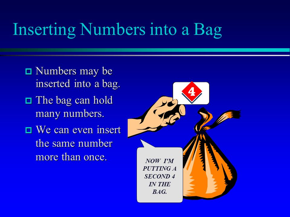 Inserting Numbers into a Bag  Numbers may be inserted into a bag.  The bag can hold many numbers.  We can even insert the same number more than onc