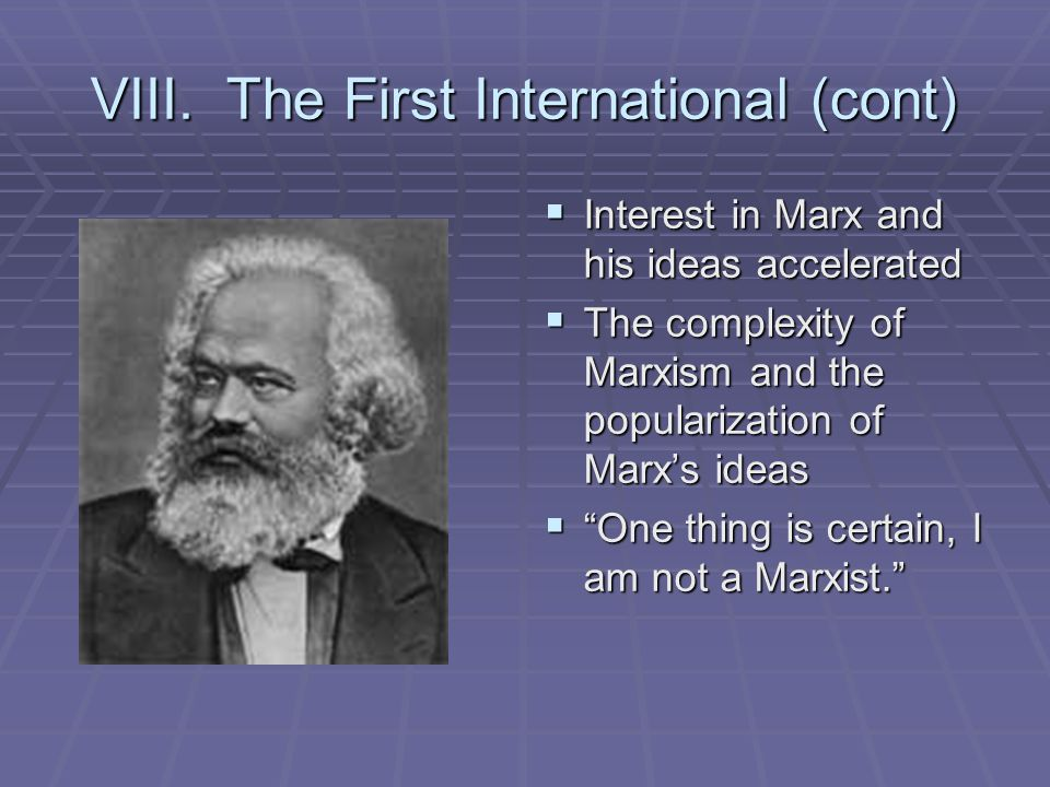VIII. The First International (cont)  Interest in Marx and his ideas accelerated  The complexity of Marxism and the popularization of Marx's ideas 