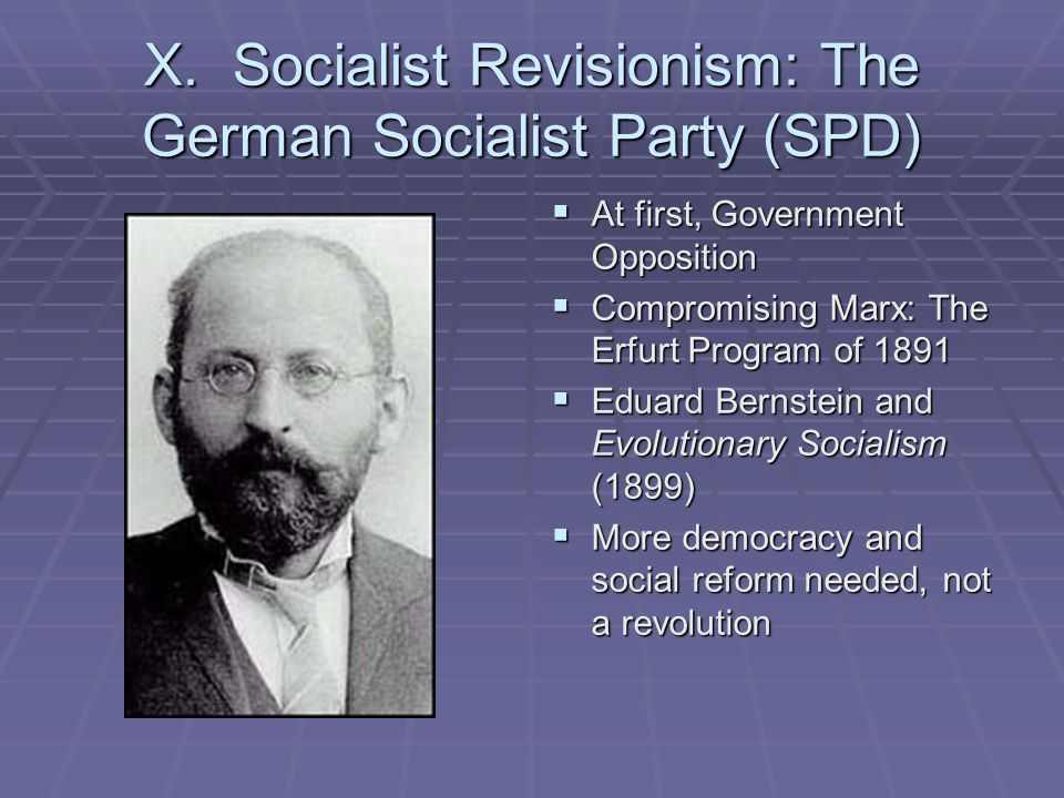 X. Socialist Revisionism: The German Socialist Party (SPD)  At first, Government Opposition  Compromising Marx: The Erfurt Program of 1891  Eduard