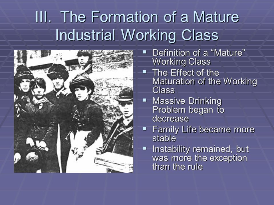 "III. The Formation of a Mature Industrial Working Class  Definition of a ""Mature"" Working Class  The Effect of the Maturation of the Working Class "