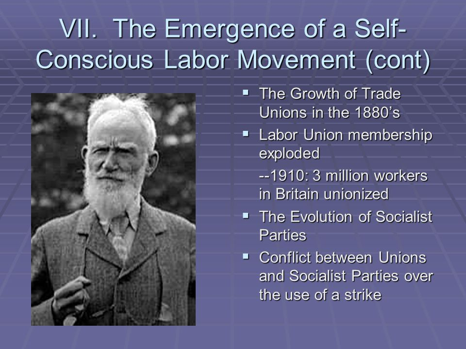 VII. The Emergence of a Self- Conscious Labor Movement (cont)  The Growth of Trade Unions in the 1880's  Labor Union membership exploded --1910: 3 m