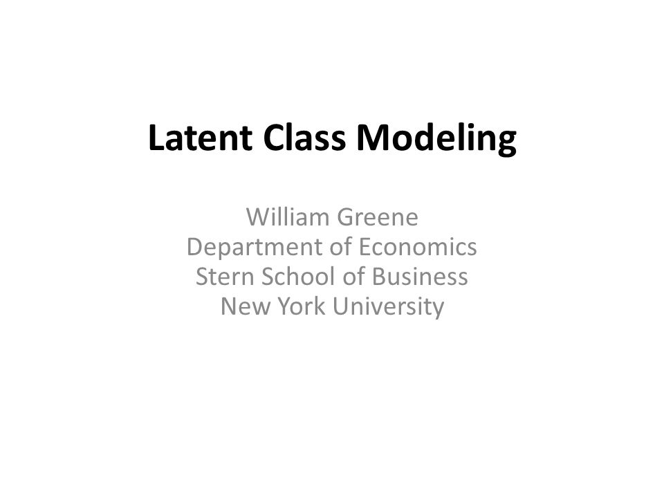 William Greene Department of Economics Stern School of Business New York University Latent Class Modeling