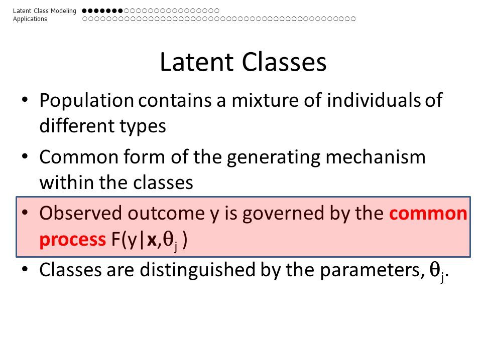 Latent Classes Population contains a mixture of individuals of different types Common form of the generating mechanism within the classes Observed out