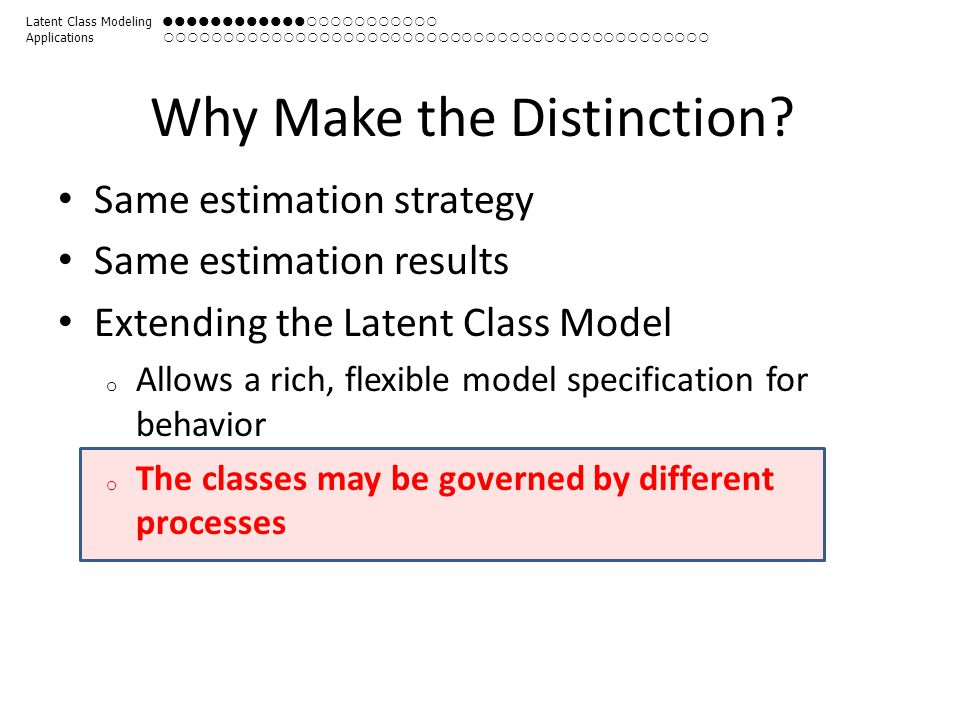 Why Make the Distinction? Same estimation strategy Same estimation results Extending the Latent Class Model o Allows a rich, flexible model specificat