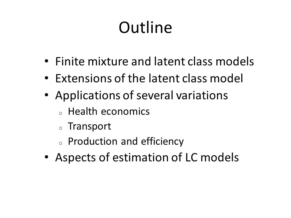 Outline Finite mixture and latent class models Extensions of the latent class model Applications of several variations o Health economics o Transport
