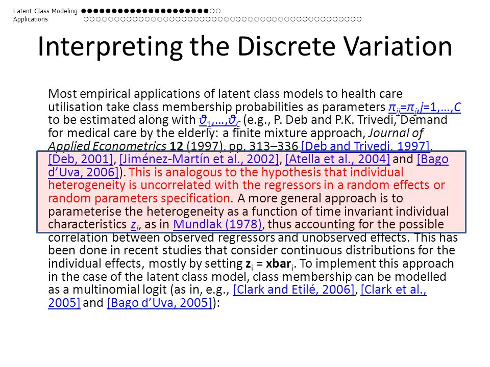 Interpreting the Discrete Variation Most empirical applications of latent class models to health care utilisation take class membership probabilities as parameters π ij =π j,j=1,…,C to be estimated along with θ 1,…,θ C (e.g., P.