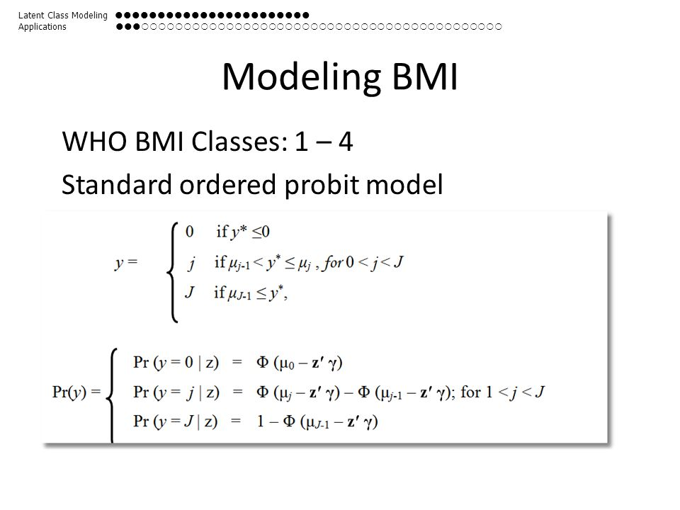 Modeling BMI WHO BMI Classes: 1 – 4 Standard ordered probit model Latent Class Modeling  Applications 