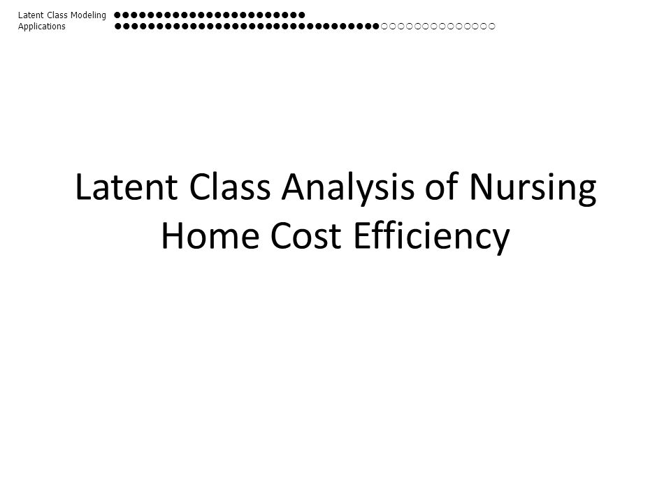 Latent Class Analysis of Nursing Home Cost Efficiency Latent Class Modeling  Applications 