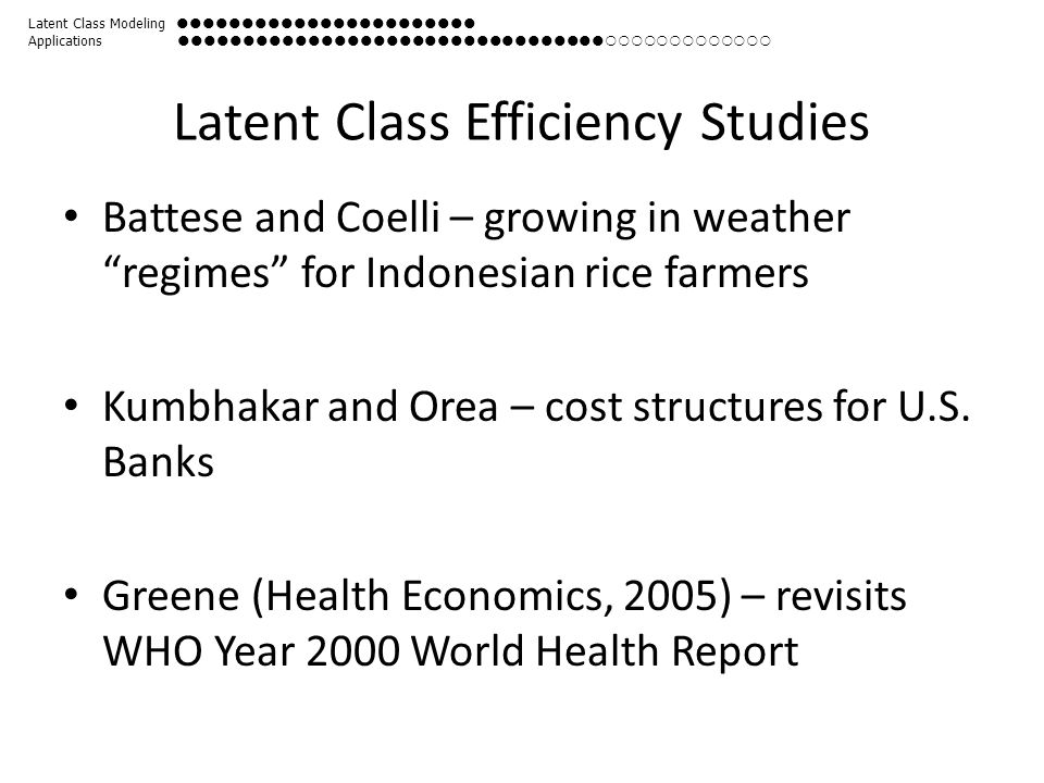 Latent Class Efficiency Studies Battese and Coelli – growing in weather regimes for Indonesian rice farmers Kumbhakar and Orea – cost structures for U.S.