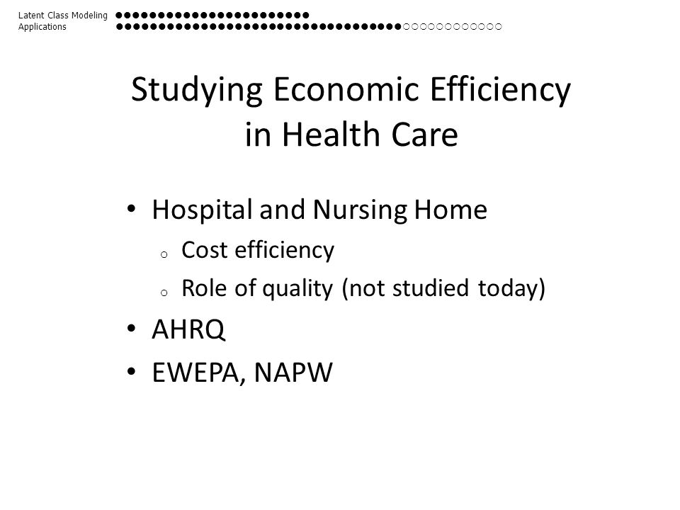 Studying Economic Efficiency in Health Care Hospital and Nursing Home o Cost efficiency o Role of quality (not studied today) AHRQ EWEPA, NAPW Latent Class Modeling  Applications 