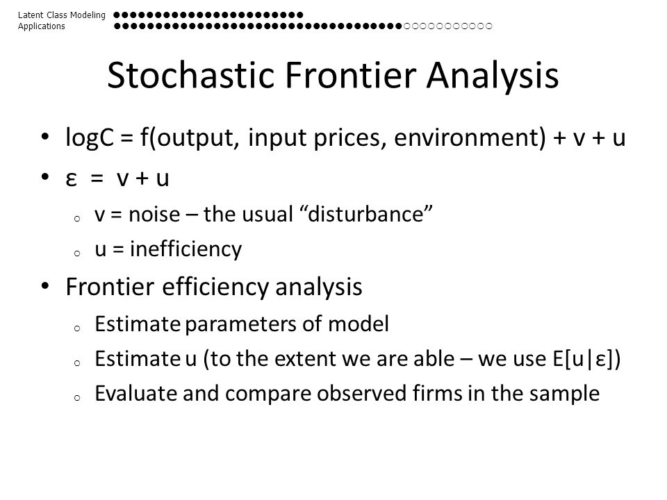 Stochastic Frontier Analysis logC = f(output, input prices, environment) + v + u ε = v + u o v = noise – the usual disturbance o u = inefficiency Frontier efficiency analysis o Estimate parameters of model o Estimate u (to the extent we are able – we use E[u|ε]) o Evaluate and compare observed firms in the sample Latent Class Modeling  Applications 