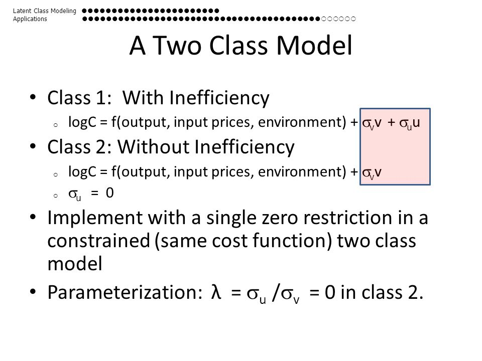 A Two Class Model Class 1: With Inefficiency o logC = f(output, input prices, environment) +  v v +  u u Class 2: Without Inefficiency o logC = f(ou