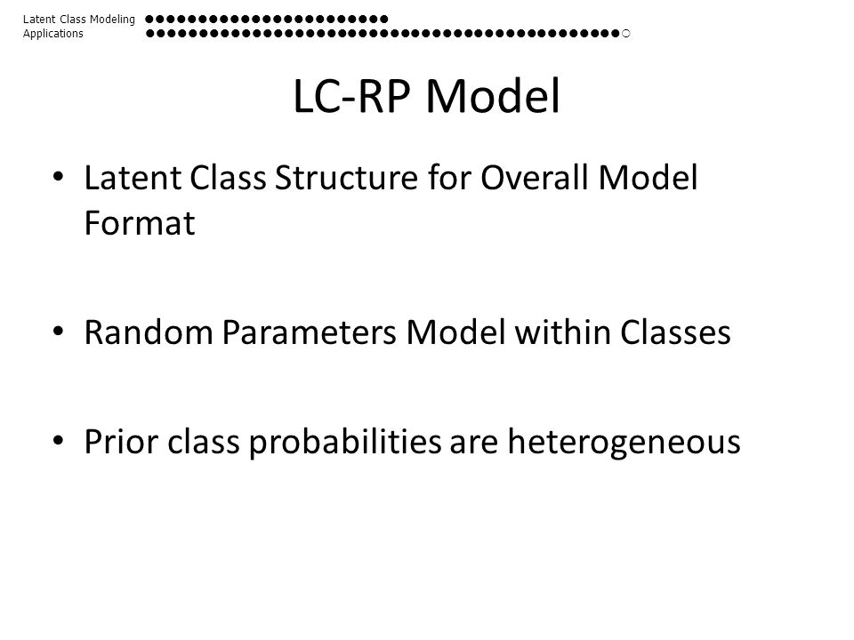 LC-RP Model Latent Class Structure for Overall Model Format Random Parameters Model within Classes Prior class probabilities are heterogeneous Latent Class Modeling  Applications 