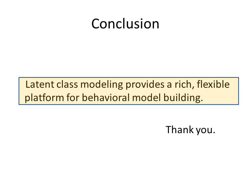 Conclusion Latent class modeling provides a rich, flexible platform for behavioral model building. Thank you.