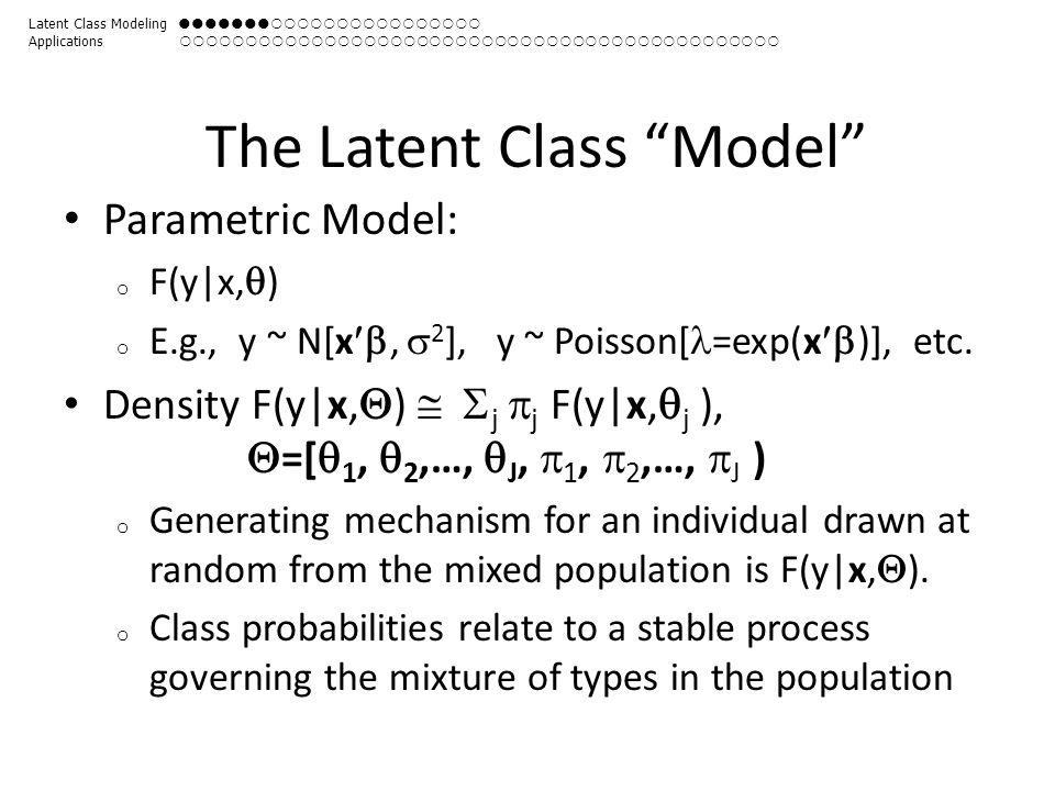 The Latent Class Model Parametric Model: o F(y|x,  ) o E.g., y ~ N[x ,  2 ], y ~ Poisson[ =exp(x  )], etc.