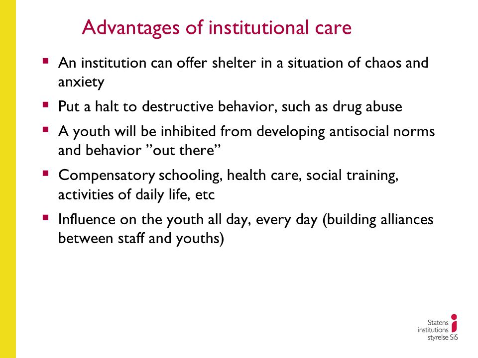 Advantages of institutional care  An institution can offer shelter in a situation of chaos and anxiety  Put a halt to destructive behavior, such as drug abuse  A youth will be inhibited from developing antisocial norms and behavior out there  Compensatory schooling, health care, social training, activities of daily life, etc  Influence on the youth all day, every day (building alliances between staff and youths)