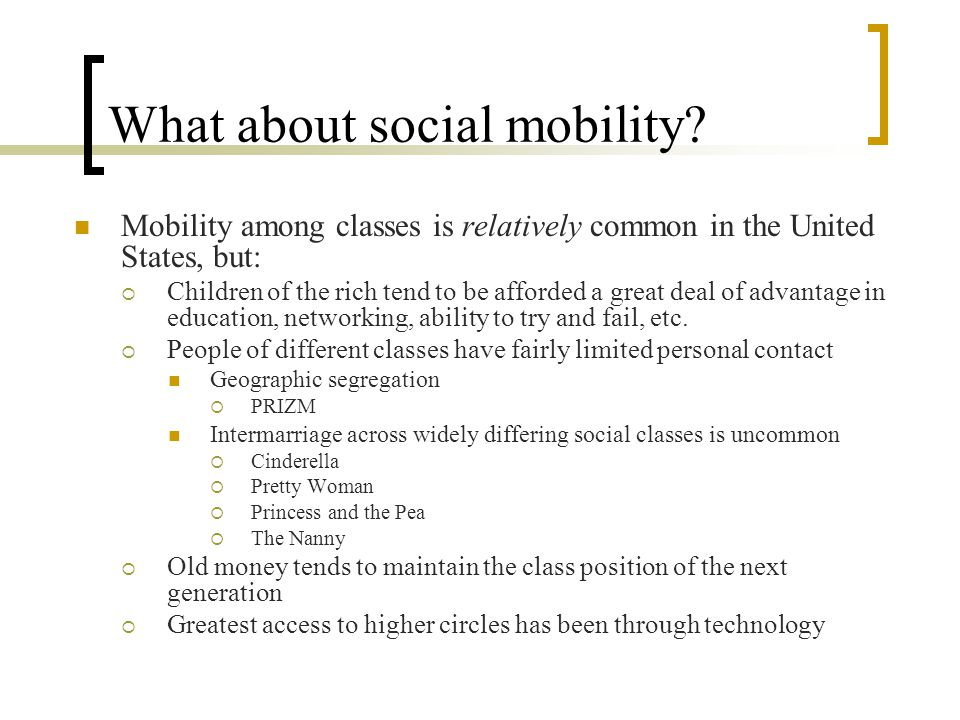 What about social mobility? Mobility among classes is relatively common in the United States, but:  Children of the rich tend to be afforded a great