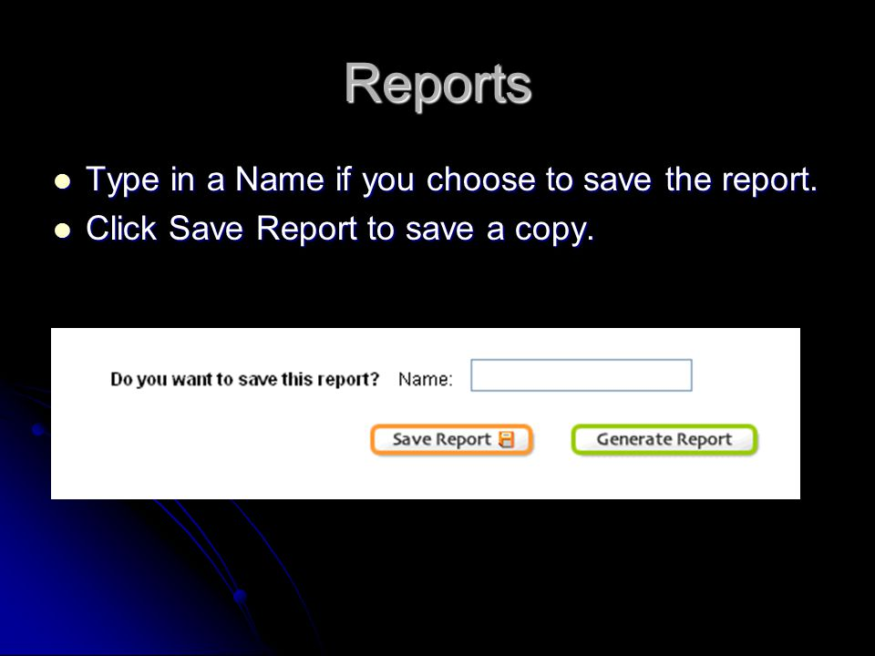 Reports Type in a Name if you choose to save the report. Type in a Name if you choose to save the report. Click Save Report to save a copy. Click Save