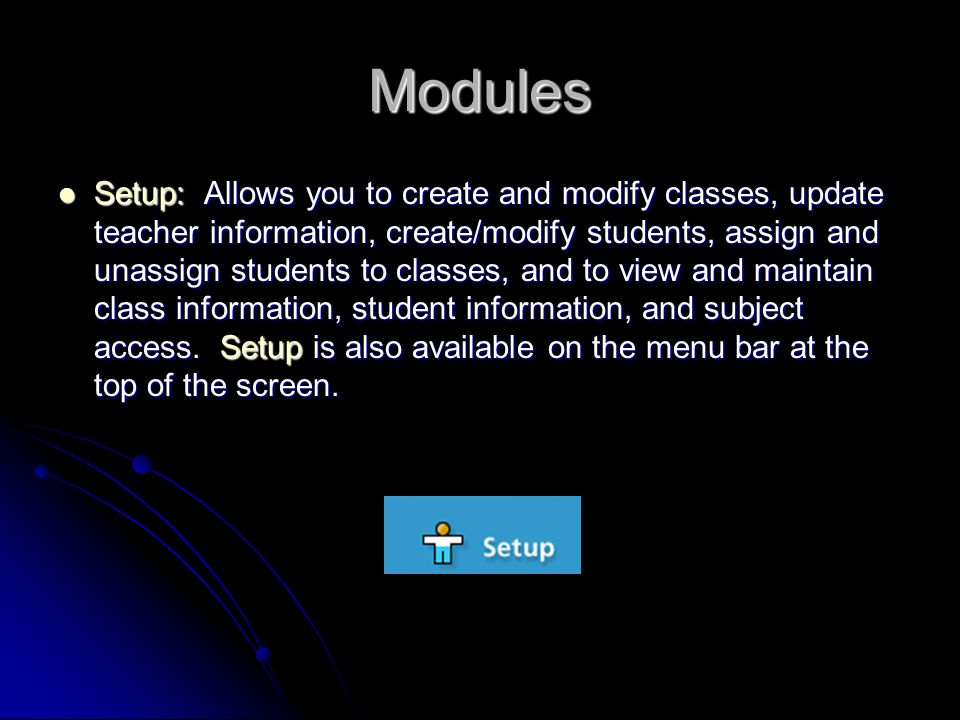 Modules Setup: Allows you to create and modify classes, update teacher information, create/modify students, assign and unassign students to classes, and to view and maintain class information, student information, and subject access.