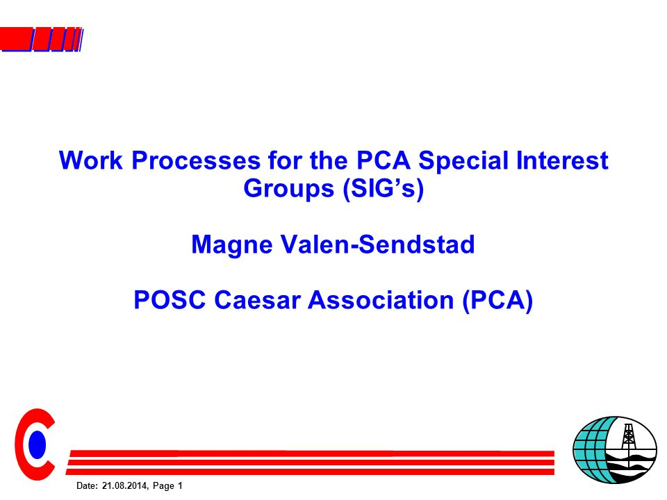 Date: 21.08.2014, Page 1 Work Processes for the PCA Special Interest Groups (SIG's) Magne Valen-Sendstad POSC Caesar Association (PCA)