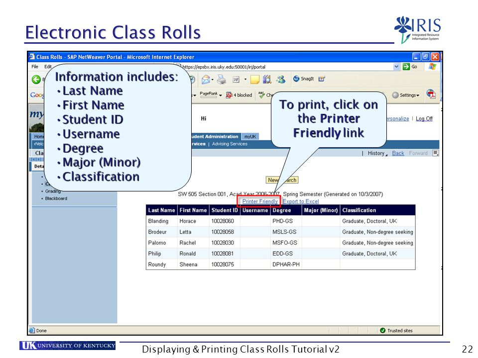 Displaying & Printing Class Rolls Tutorial v222 Electronic Class Rolls To print, click on the Printer Friendly link Information includes: Last NameLast Name First NameFirst Name Student IDStudent ID UsernameUsername DegreeDegree Major (Minor)Major (Minor) ClassificationClassification