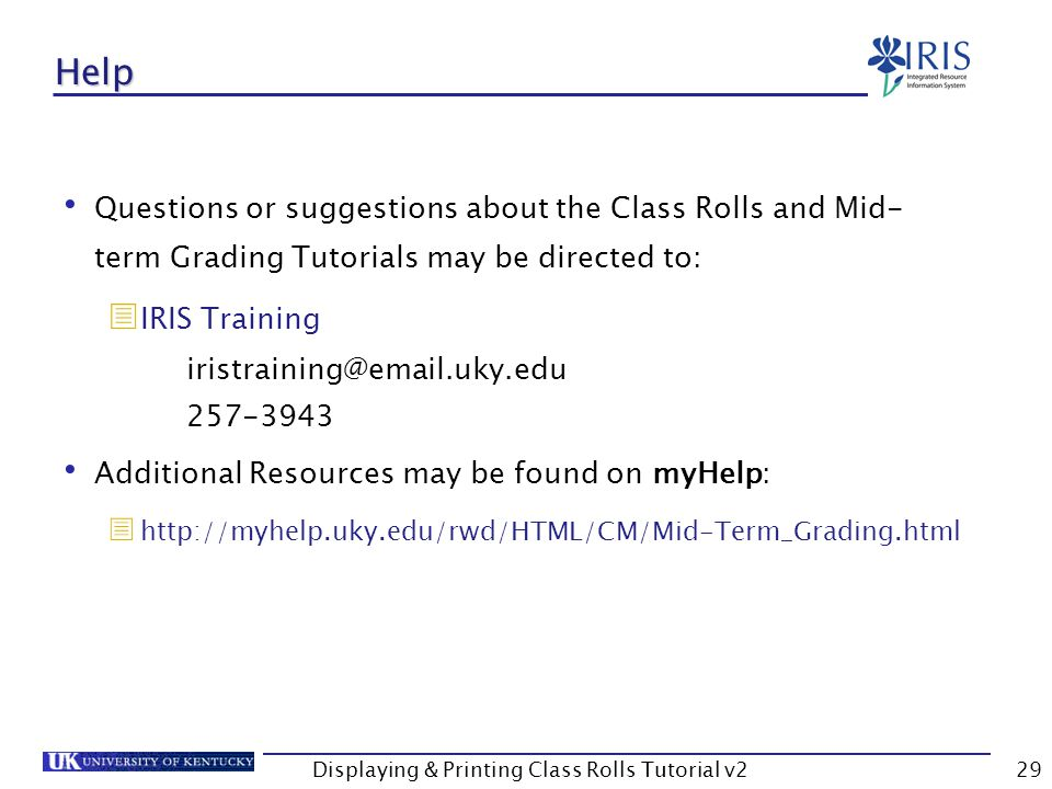 Displaying & Printing Class Rolls Tutorial v229 Help Questions or suggestions about the Class Rolls and Mid- term Grading Tutorials may be directed to:  IRIS Training Additional Resources may be found on myHelp: 
