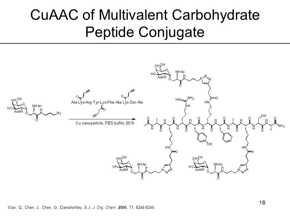 16 Wan, Q., Chen, J., Chen, G., Danishefsky, S.J. J. Org. Chem. 2006, 71, 8244-8249. CuAAC of Multivalent Carbohydrate Peptide Conjugate