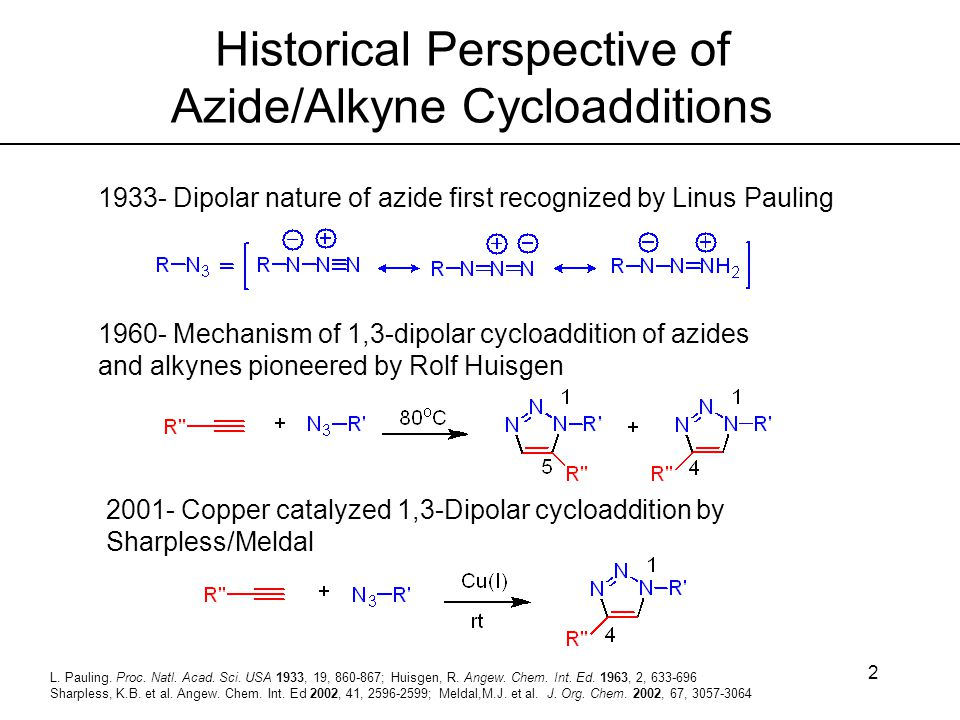 2 Historical Perspective of Azide/Alkyne Cycloadditions L. Pauling. Proc. Natl. Acad. Sci. USA 1933, 19, 860-867; Huisgen, R. Angew. Chem. Int. Ed. 19
