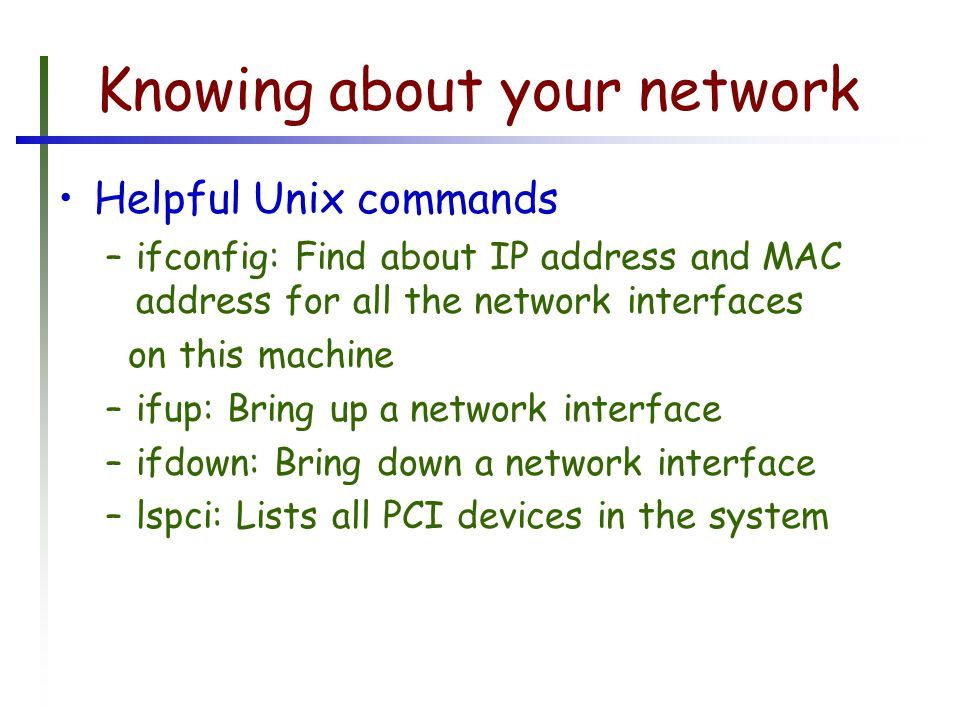 Knowing about your network Helpful Unix commands –ifconfig: Find about IP address and MAC address for all the network interfaces on this machine –ifup: Bring up a network interface –ifdown: Bring down a network interface –lspci: Lists all PCI devices in the system